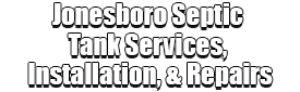 Jonesboro Septic Tank Services, Installation, & Repairs Logo-We offer Septic Service & Repairs, Septic Tank Installations, Septic Tank Cleaning, Commercial, Septic System, Drain Cleaning, Line Snaking, Portable Toilet, Grease Trap Pumping & Cleaning, Septic Tank Pumping, Sewage Pump, Sewer Line Repair, Septic Tank Replacement, Septic Maintenance, Sewer Line Replacement, Porta Potty Rentals